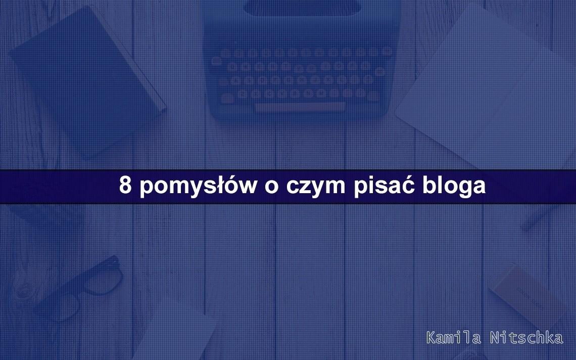 8 pomysłów o czym pisać bloga?