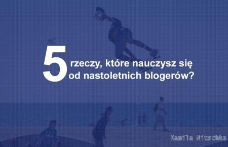 5 rzeczy, które nauczysz się od nastoletnich blogerów?