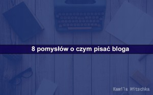 o czym pisać bloga pomysły