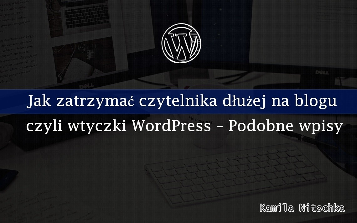 Jak zatrzymać czytelnika dłużej na blogu czyli wtyczki WordPress – Podobne wpisy