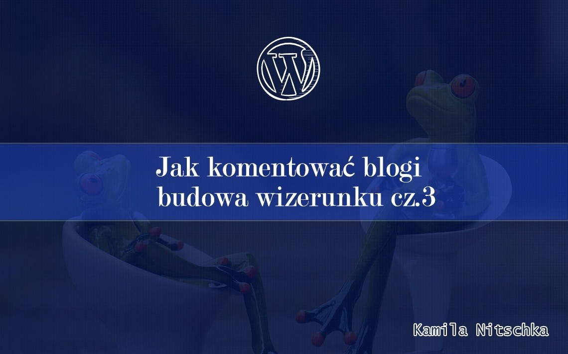 Jak komentować blogi – budowa wizerunku cz.3