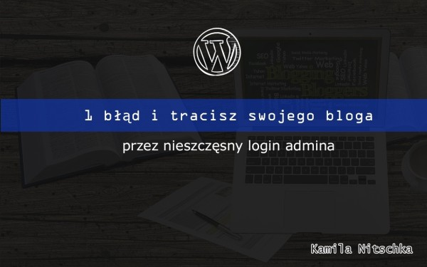 1 błąd i tracisz swojego bloga przez nieszczęsny login admina