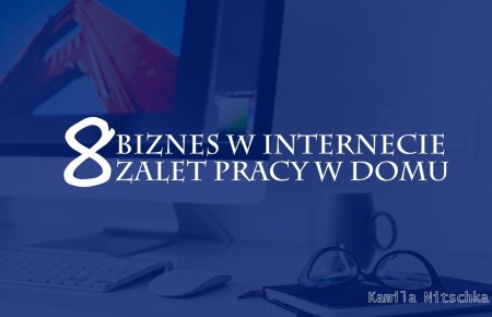 Biznes w internecie – 8 zalet pracy w domu
